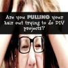 Are You Pulling Your Hair Out Trying To Do DIY Projects?