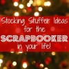 Easy Stocking Stuffers for Scrapbookers