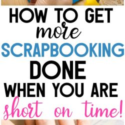 Find out how to get more scrapbooking done when you are short on time and busy! These tips will help you finish more layouts and preserve more memories!